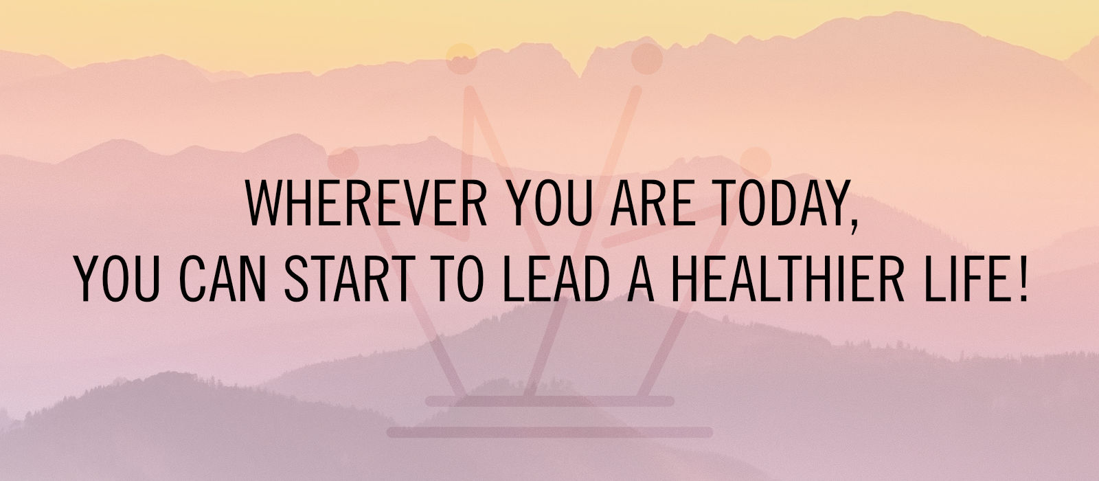 Wherever you are today, you can start to lead a healthier life!